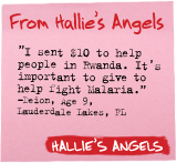 From Hallie's Angels - 'I sent $10 to help people in Rwanda. It's important to give to help fight malaria.' -Deion, Age 9, Lauderdale Lakes, FL - Hallie's Angels