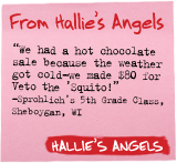 From Hallie's Angels - 'We had a hot chocolate sale because the weather got cold-we made $80 for Veto the 'Squito!' -Sprohlich's 5th grade class, Sheboygan, WI