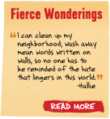 Fierce Wonderings - 'I can clean up my neighborhood, wash away mean words written on walls, so no one has to be reminded of the hate that lingers in this world.' -Hallie  Read More