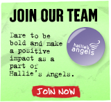 JOIN OUR TEAM Dare to be bold and make a positive impact as a part of Hallie's Angels. Join Now
